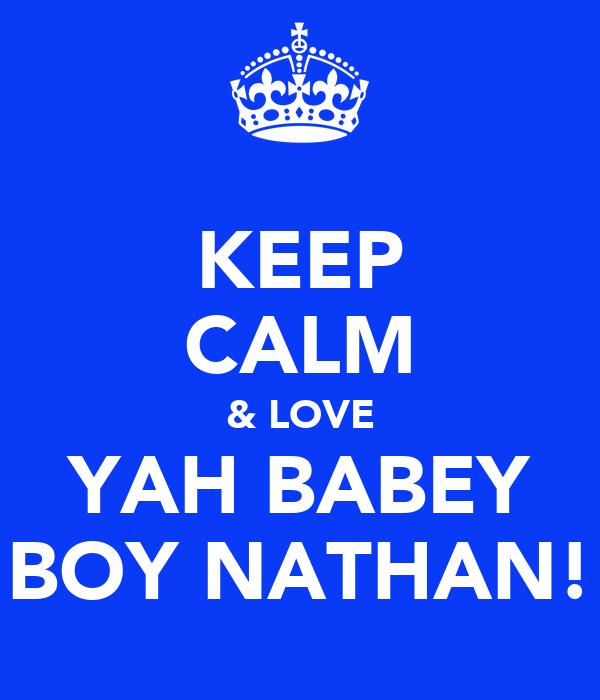 KEEP CALM & LOVE YAH BABEY BOY NATHAN!