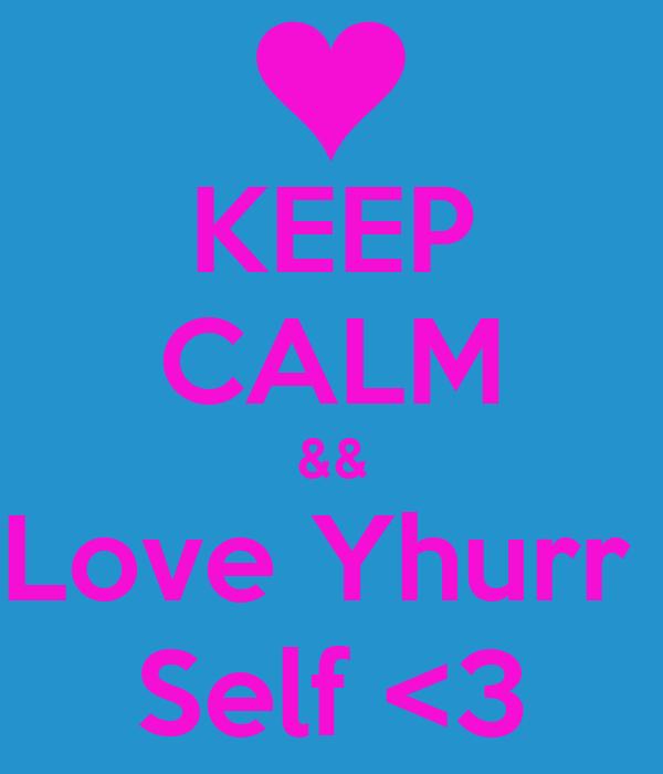 KEEP CALM && Love Yhurr  Self <3