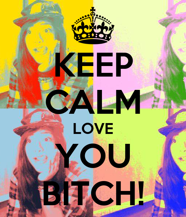 KEEP CALM LOVE YOU BITCH!