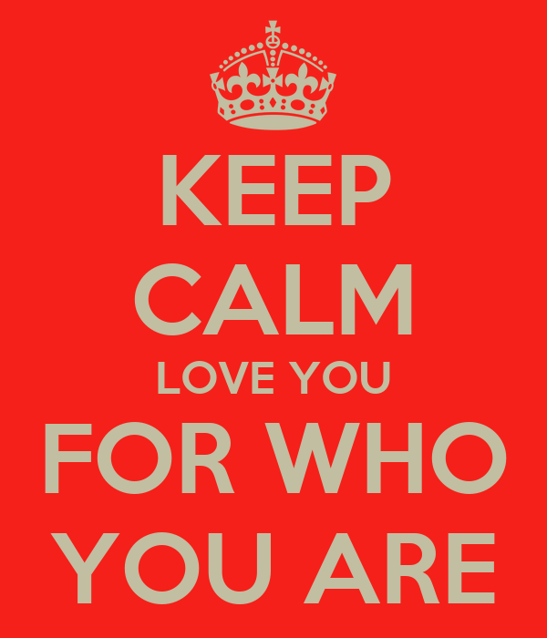 KEEP CALM LOVE YOU FOR WHO YOU ARE