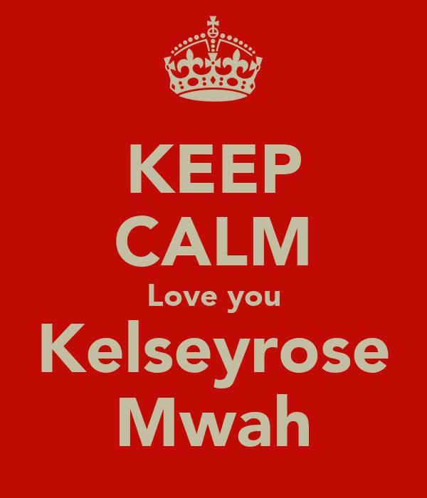 KEEP CALM Love you Kelseyrose Mwah