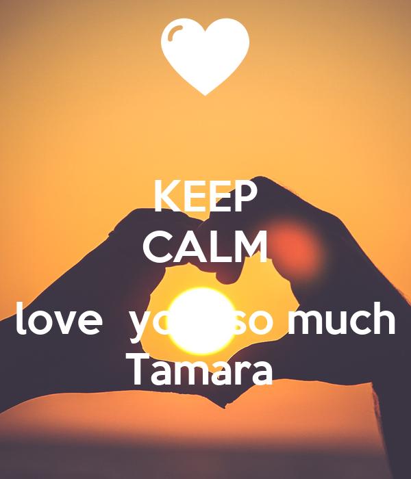 KEEP CALM  love  you  so much Tamara