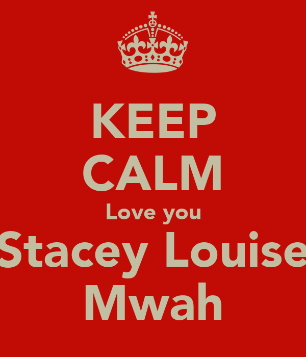 KEEP CALM Love you Stacey Louise Mwah