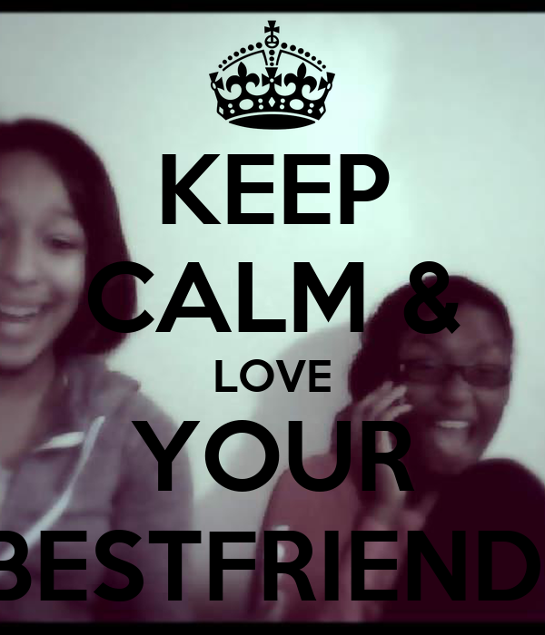 KEEP CALM & LOVE YOUR BESTFRIEND