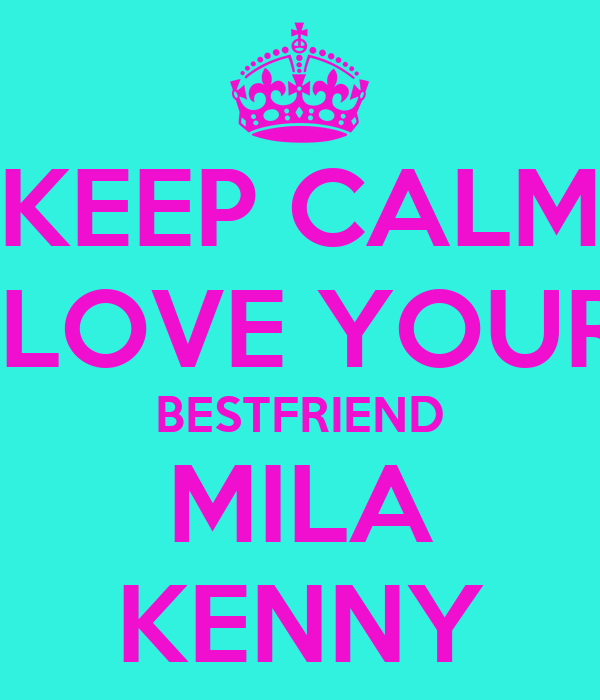 KEEP CALM  LOVE YOUR BESTFRIEND MILA KENNY