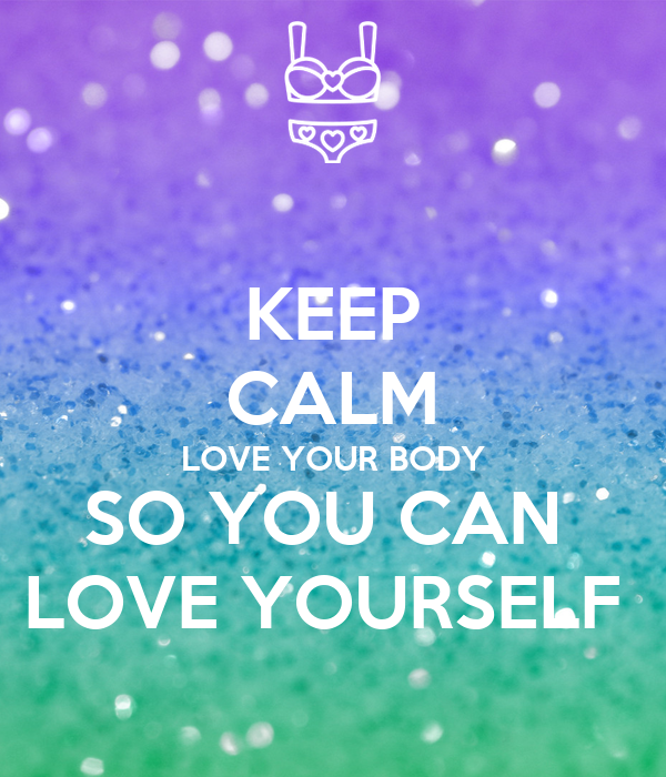 KEEP CALM LOVE YOUR BODY SO YOU CAN  LOVE YOURSELF