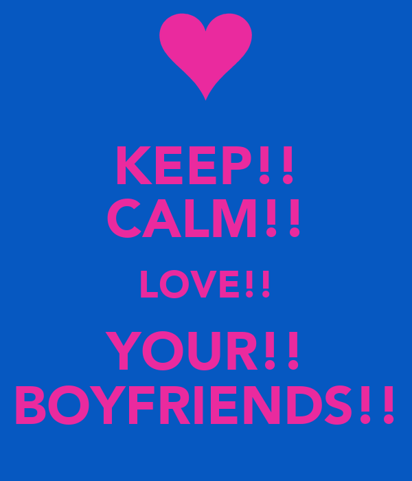 KEEP!! CALM!! LOVE!! YOUR!! BOYFRIENDS!!