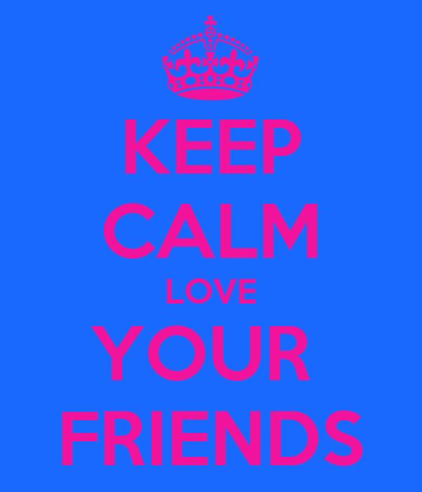 KEEP CALM LOVE YOUR  FRIENDS
