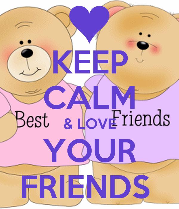 KEEP CALM & LOVE YOUR FRIENDS
