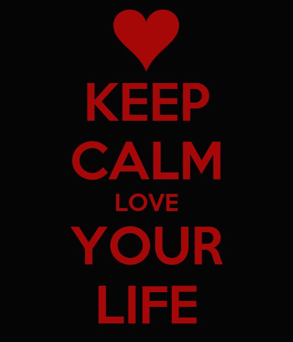 KEEP CALM LOVE YOUR LIFE