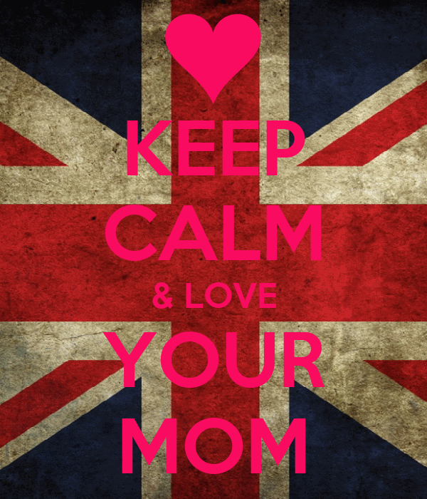 KEEP CALM & LOVE YOUR MOM