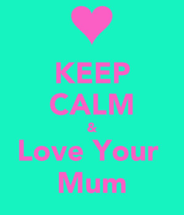 KEEP CALM & Love Your  Mum