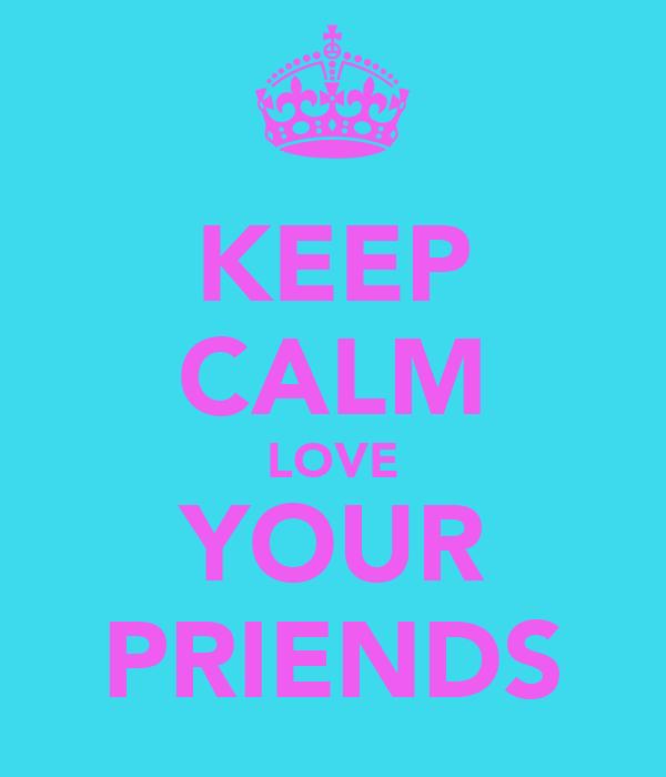 KEEP CALM LOVE YOUR PRIENDS