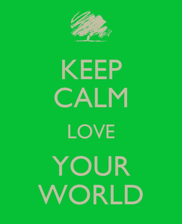 KEEP CALM LOVE YOUR WORLD