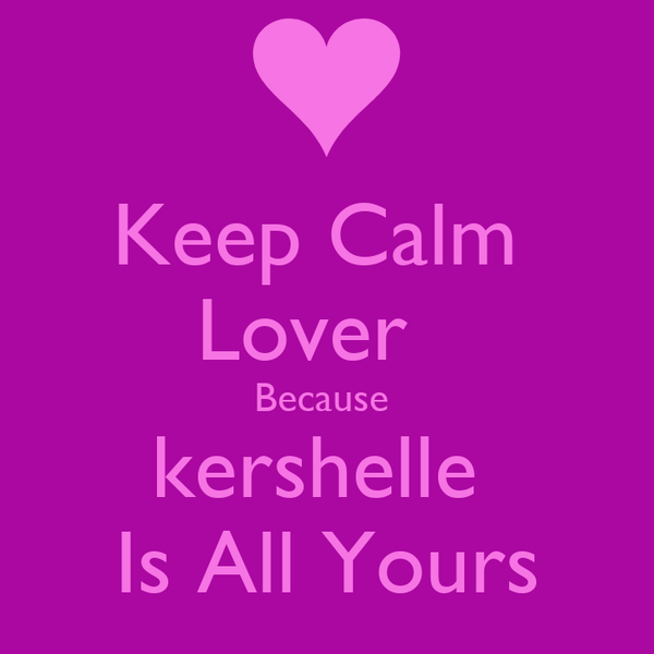 Keep Calm  Lover   Because  kershelle  Is All Yours