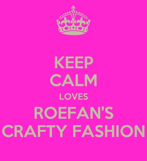 KEEP CALM LOVES ROEFAN'S CRAFTY FASHION