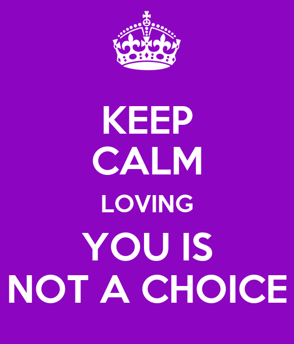 KEEP CALM LOVING YOU IS NOT A CHOICE