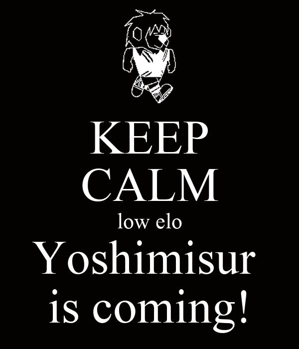 KEEP CALM low elo Yoshimisur  is coming!