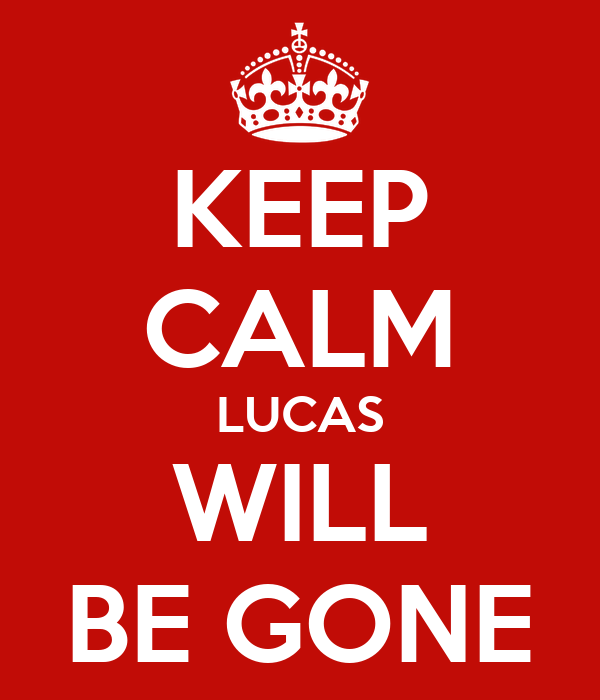 KEEP CALM LUCAS WILL BE GONE
