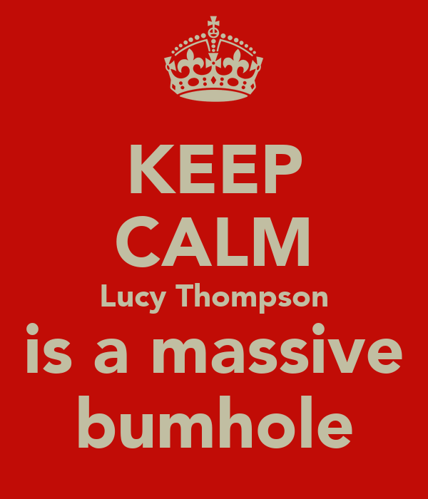 KEEP CALM Lucy Thompson is a massive bumhole