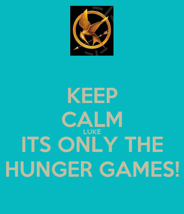 KEEP CALM LUKE ITS ONLY THE HUNGER GAMES!