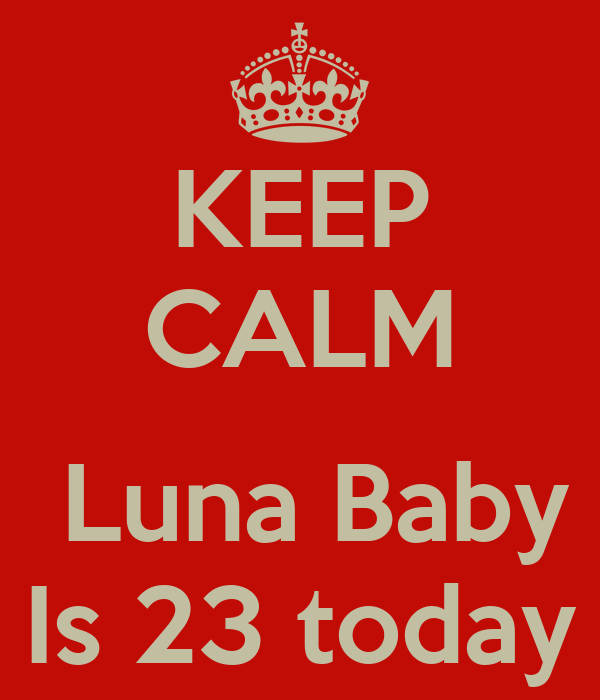 KEEP CALM   Luna Baby Is 23 today