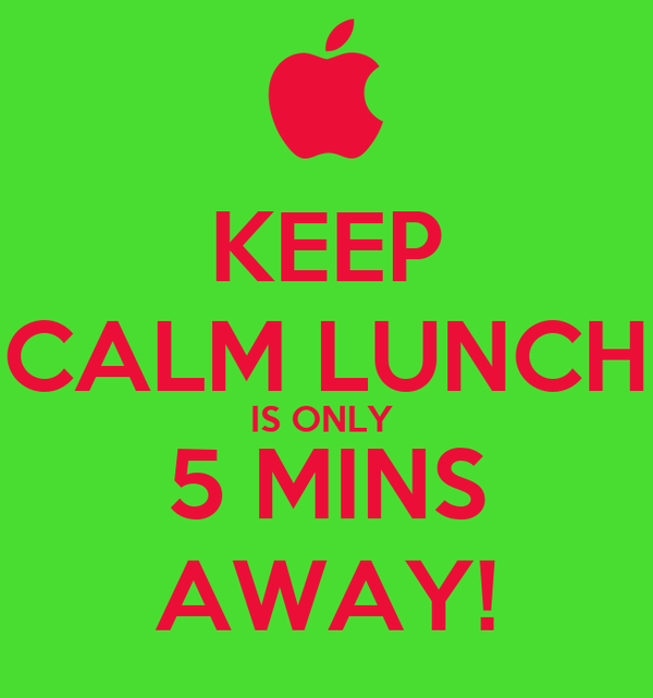 KEEP CALM LUNCH IS ONLY  5 MINS AWAY!