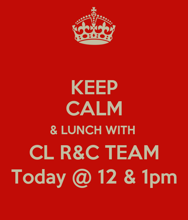 KEEP CALM & LUNCH WITH  CL R&C TEAM Today @ 12 & 1pm