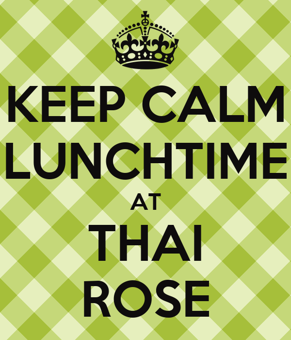 KEEP CALM LUNCHTIME AT THAI ROSE