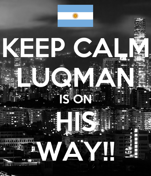 KEEP CALM LUQMAN IS ON HIS WAY!!