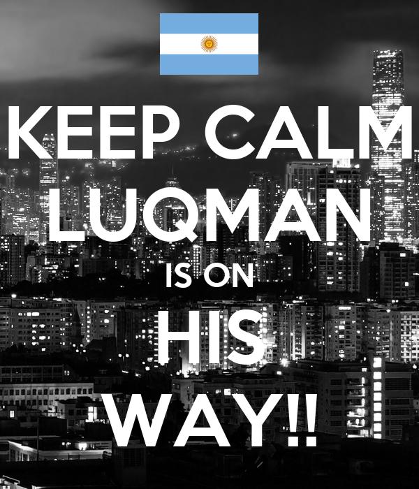 KEEP CALM LUQMAN IS ON HIS WAY!!