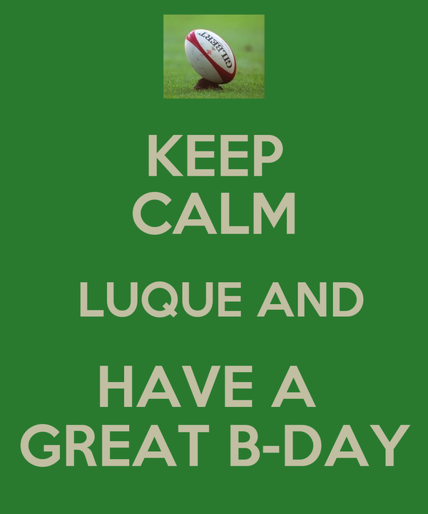 KEEP CALM  LUQUE AND HAVE A  GREAT B-DAY