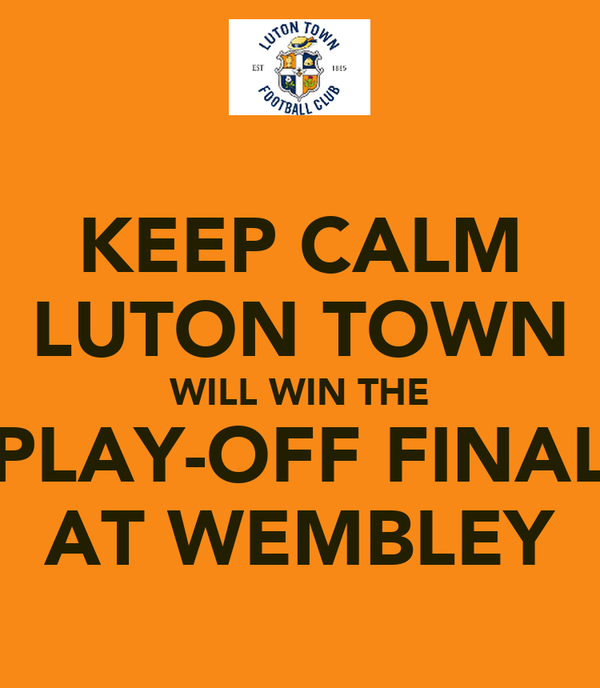 KEEP CALM LUTON TOWN WILL WIN THE PLAY-OFF FINAL AT WEMBLEY