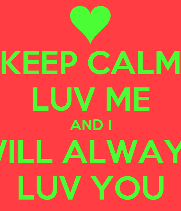 KEEP CALM LUV ME AND I WILL ALWAYS LUV YOU