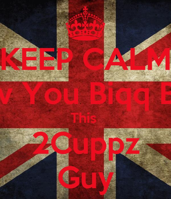 KEEP CALM Luv You Biqq Bro This  2Cuppz Guy