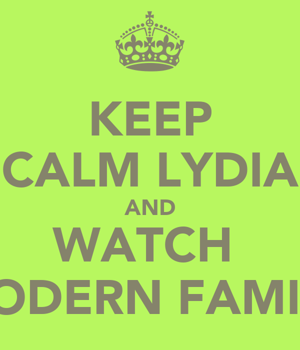 KEEP CALM LYDIA AND WATCH  MODERN FAMILY