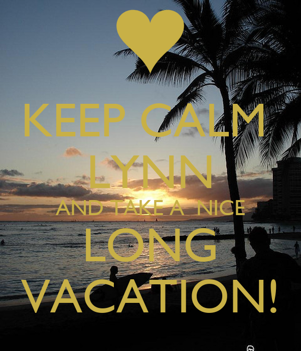 KEEP CALM  LYNN AND TAKE A  NICE LONG VACATION!