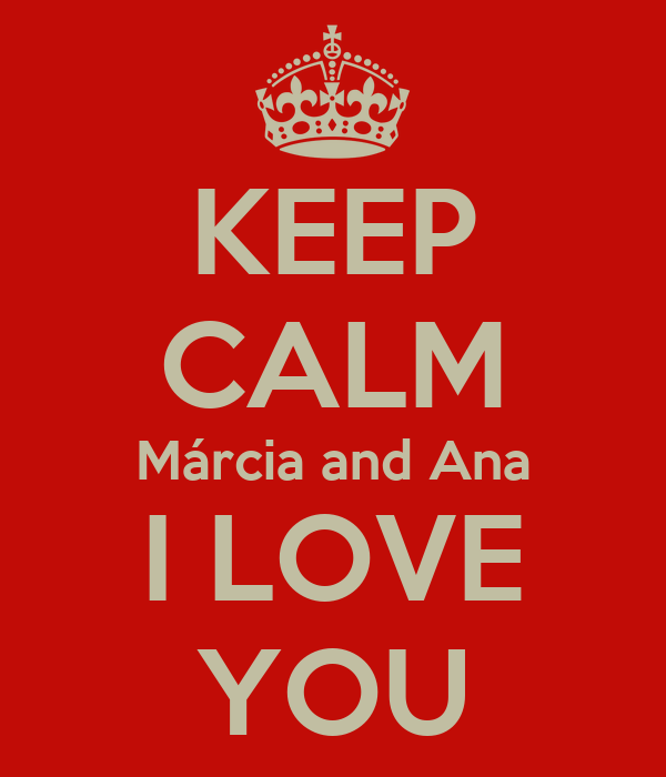 KEEP CALM Márcia and Ana I LOVE YOU