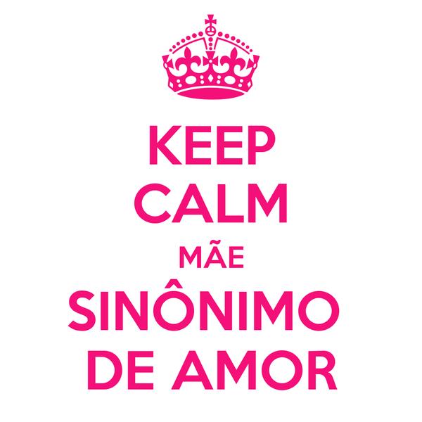 KEEP CALM MÃE SINÔNIMO  DE AMOR