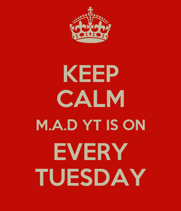 KEEP CALM M.A.D YT IS ON EVERY TUESDAY