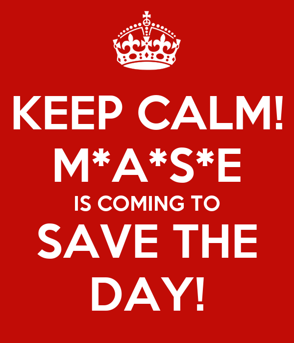 KEEP CALM! M*A*S*E IS COMING TO SAVE THE DAY!