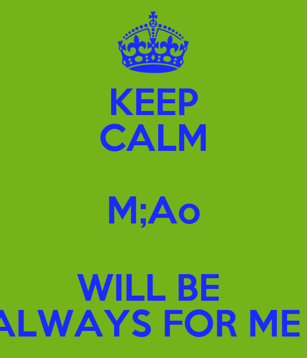 KEEP CALM M;Ao WILL BE  ALWAYS FOR ME