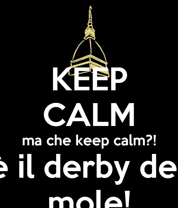 KEEP CALM ma che keep calm?! c'è il derby della mole!