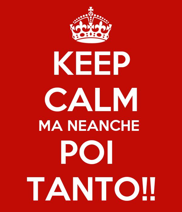 KEEP CALM MA NEANCHE  POI  TANTO!!