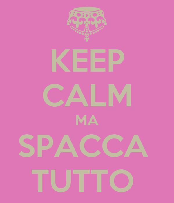 KEEP CALM MA SPACCA  TUTTO