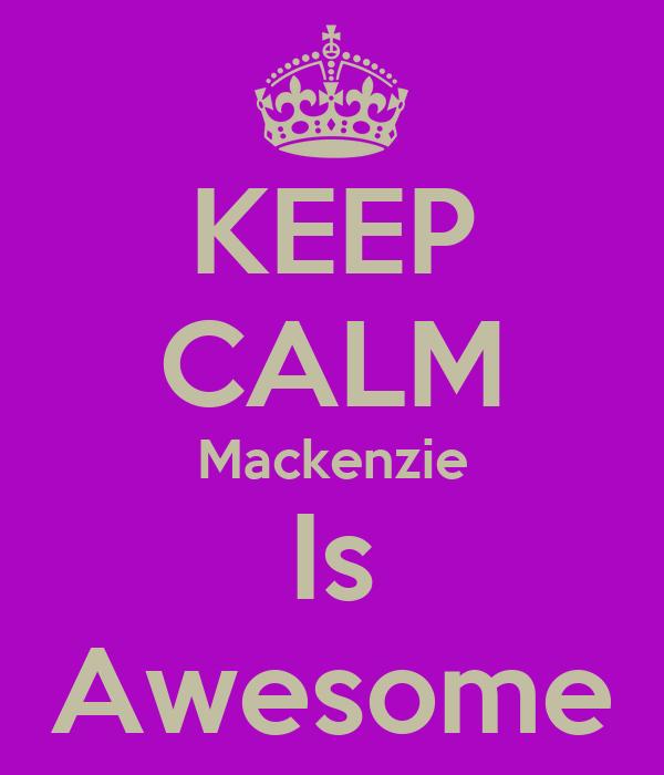 KEEP CALM Mackenzie Is Awesome