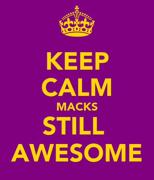 KEEP CALM MACKS STILL  AWESOME