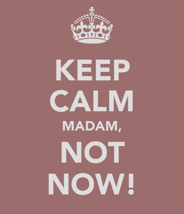 KEEP CALM MADAM, NOT NOW!