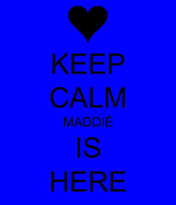 KEEP CALM MADDIÉ IS HERE