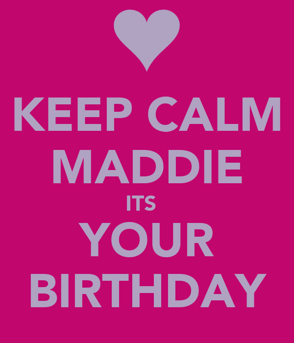KEEP CALM MADDIE ITS   YOUR BIRTHDAY